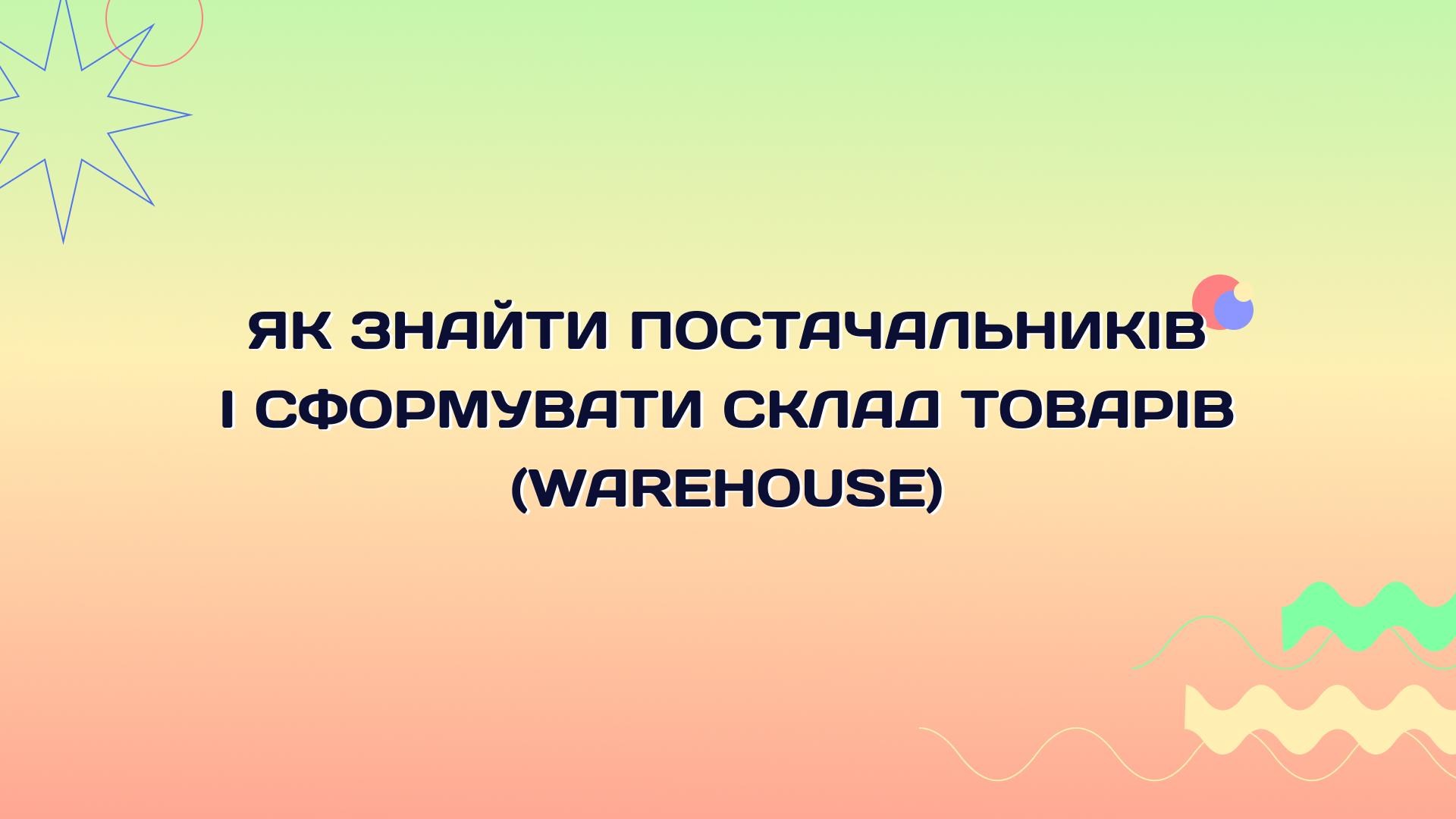 Як знайти постачальників і сформувати склад товарів для інтернет-магазину: виробники, дистриб'ютори та оптовики для warehouse-бізнесу