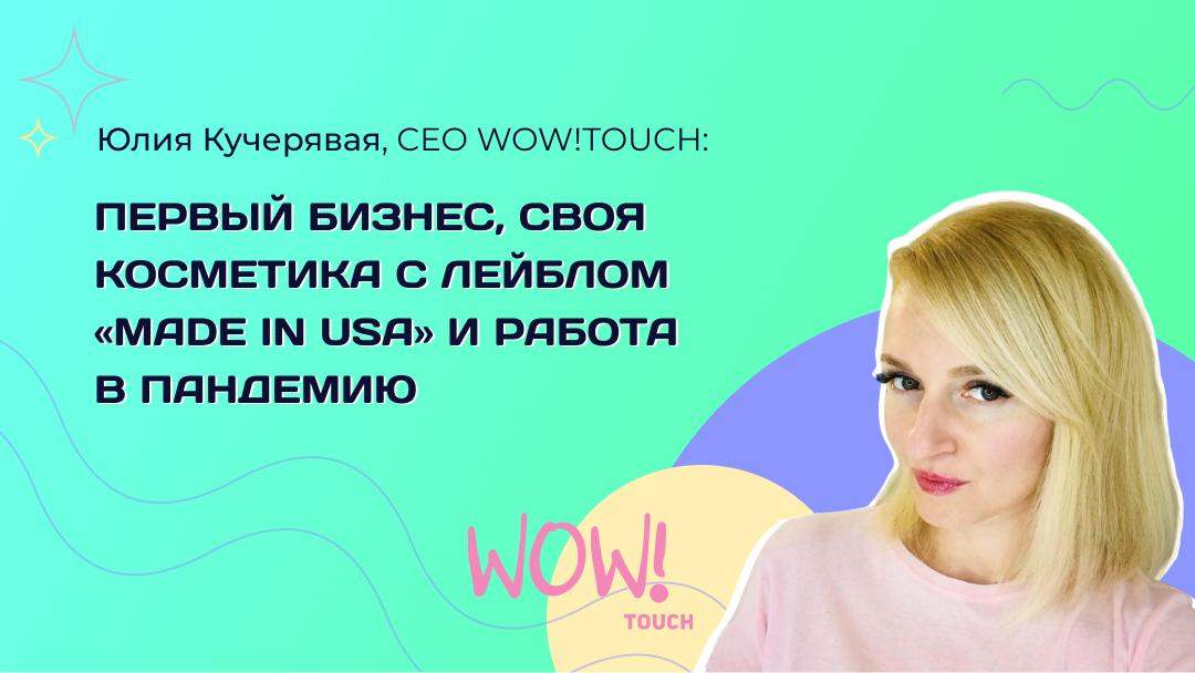 Интервью с Юлией Кучерявой, CEO WOW!TOUCH: про первый бизнес, свою косметику с лейблом «Made in USA» и работу в пандемию